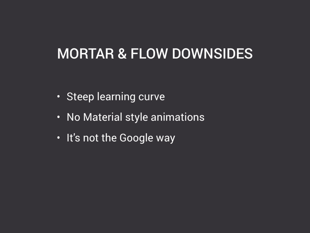 MORTAR & FLOW DOWNSIDES • Steep learning curve ...