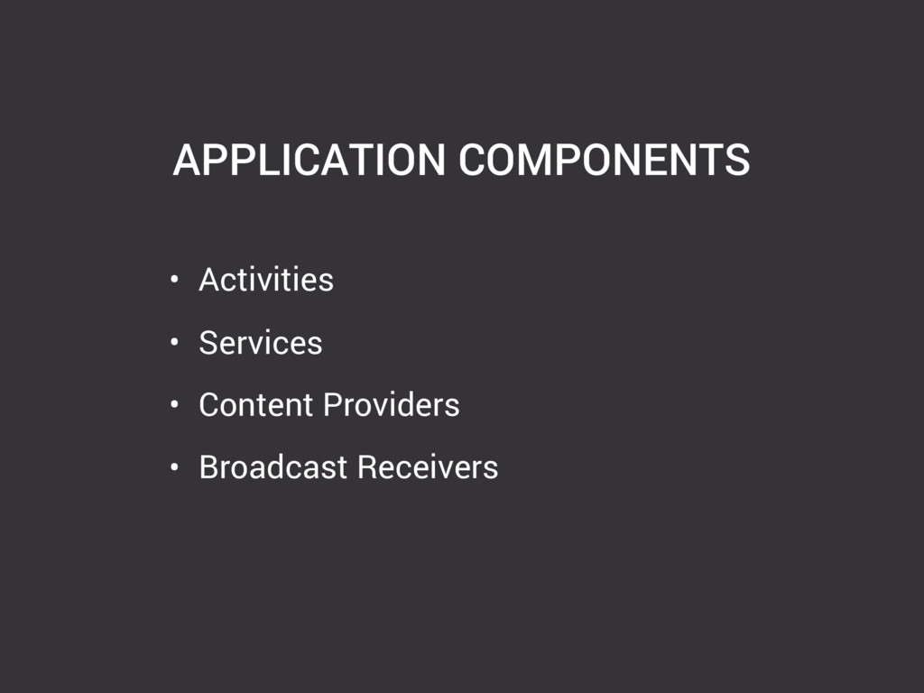 APPLICATION COMPONENTS • Activities • Services ...