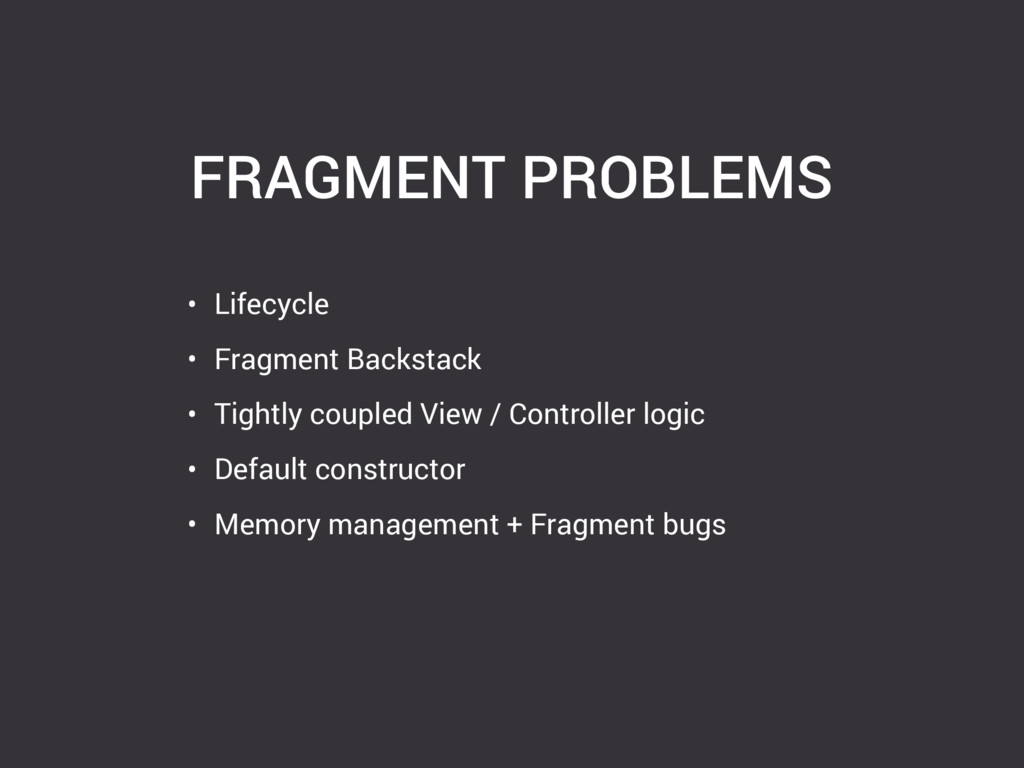 FRAGMENT PROBLEMS • Lifecycle • Fragment Backst...