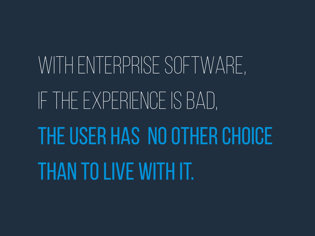 With enterprise software, if the experience is ...