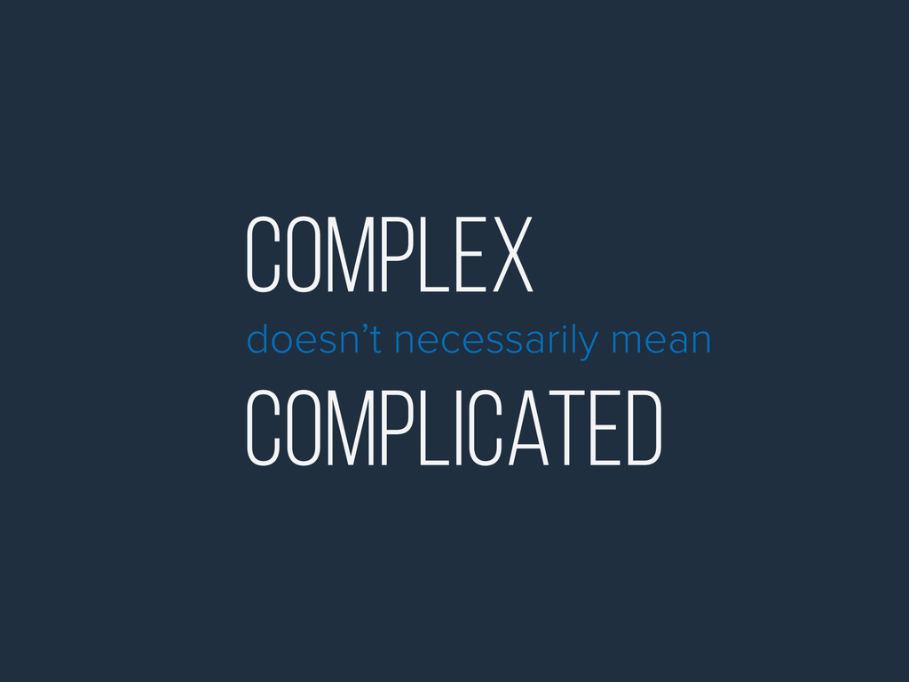 Complex doesn't necessarily mean Complicated