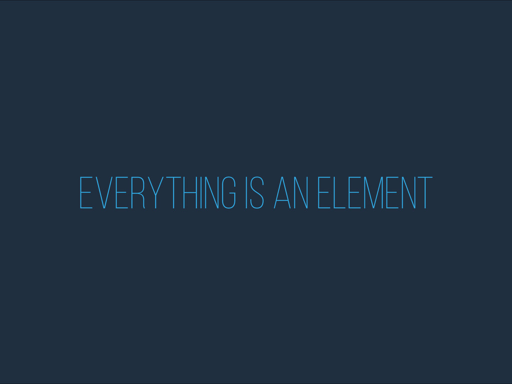 Everything is an element