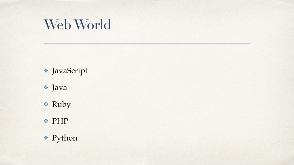 Web World ✤ JavaScript! ✤ Java! ✤ Ruby! ✤ PHP! ...