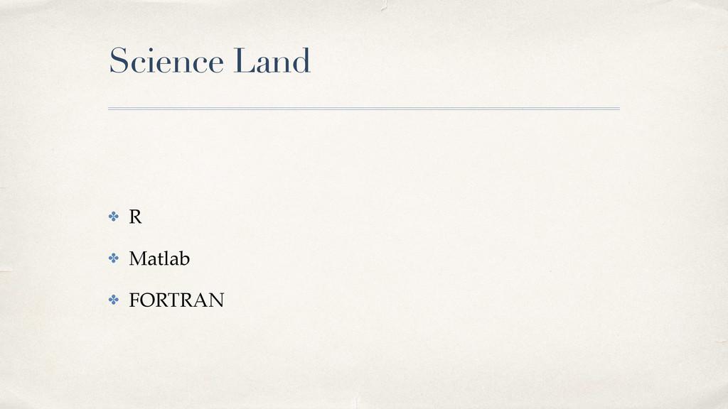 Science Land ✤ R! ✤ Matlab! ✤ FORTRAN
