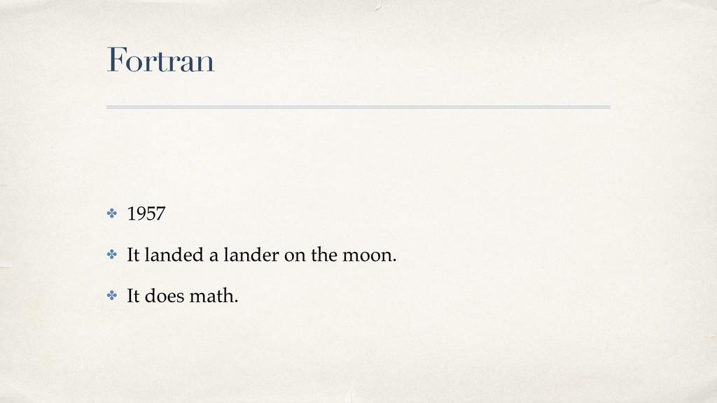 Fortran ✤ 1957! ✤ It landed a lander on the moo...