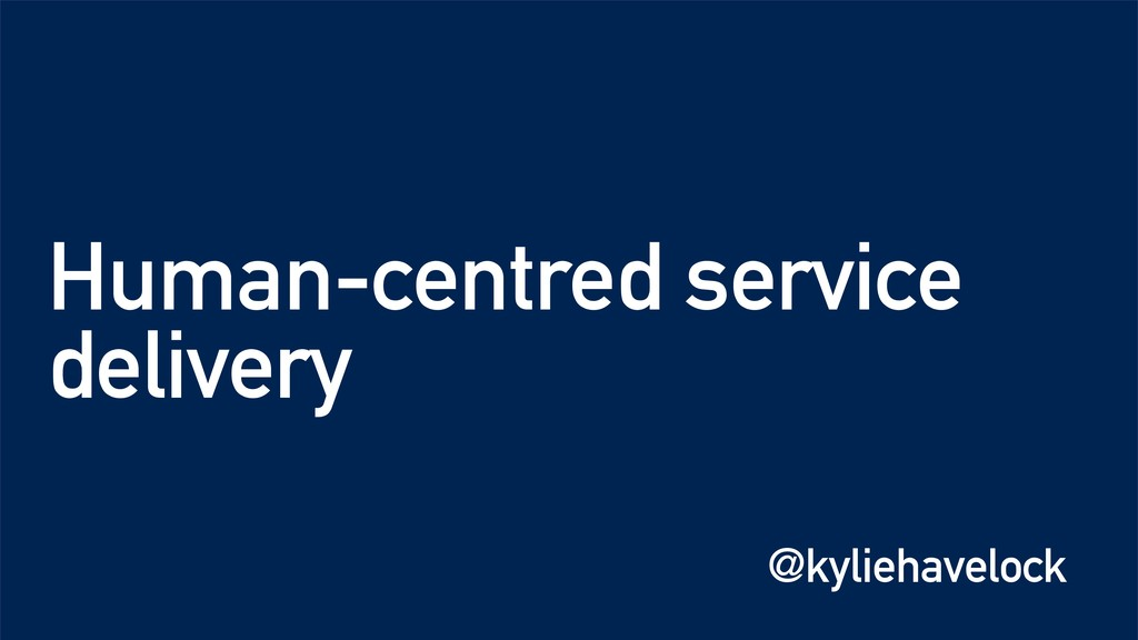 Human-centred service delivery @kyliehavelock