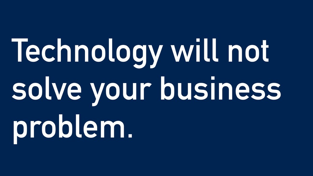 Technology will not solve your business problem.