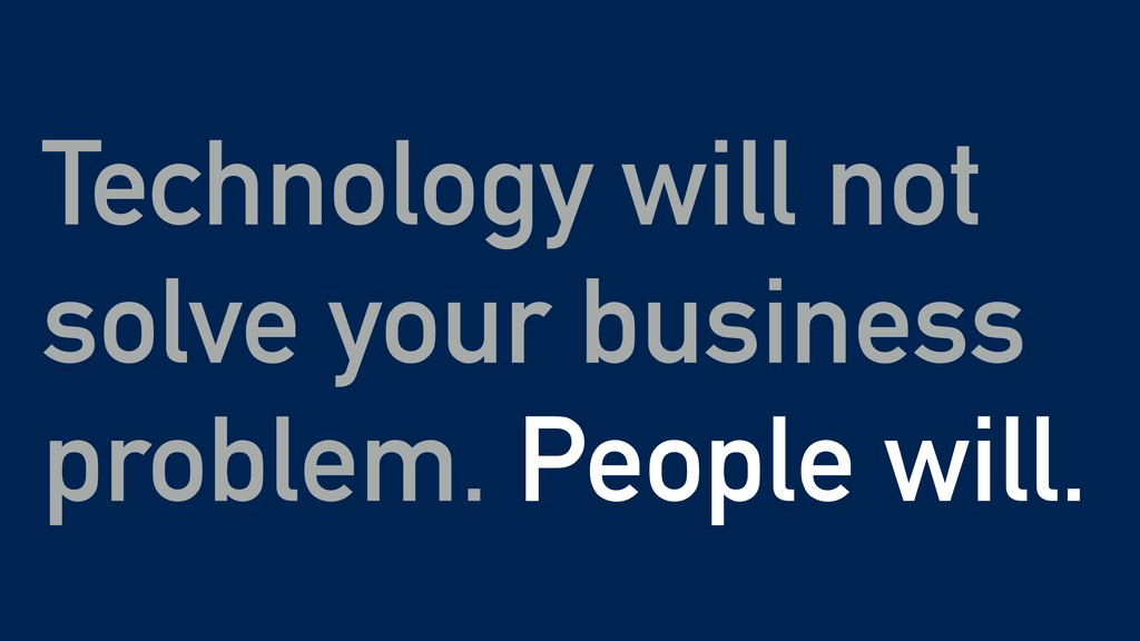 Technology will not solve your business problem...