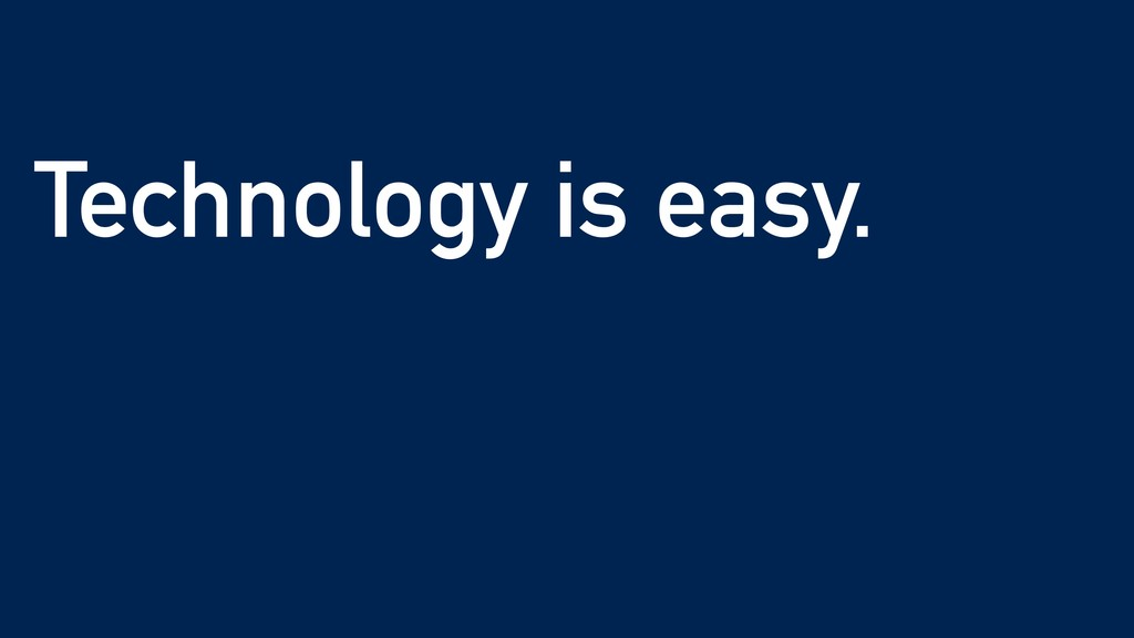 Technology is easy.