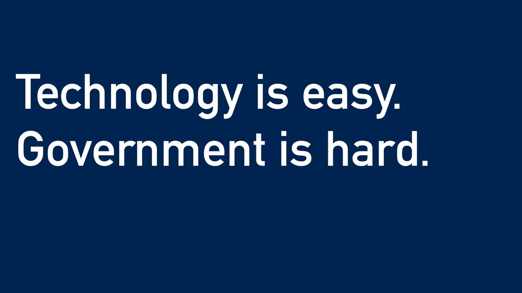 Technology is easy. Government is hard.