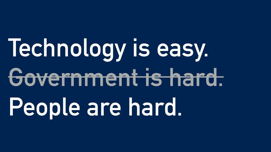 Technology is easy. Government is hard. People ...