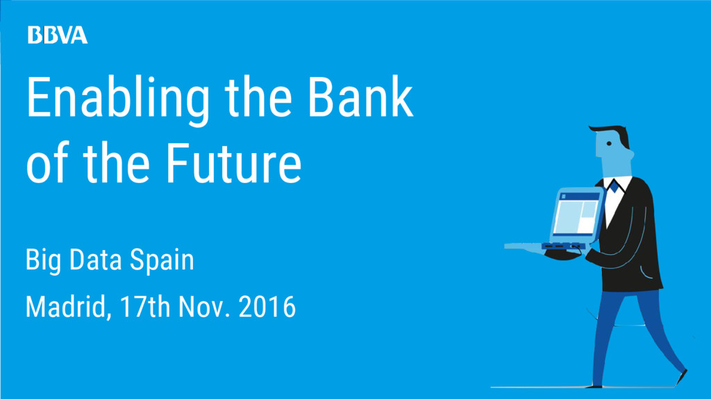 Enabling the Bank of the Future Big Data Spain ...