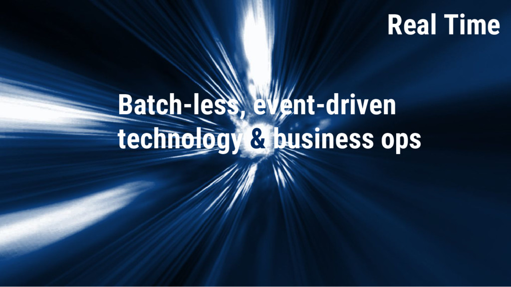 Real Time Real Time Batch-less, event-driven te...