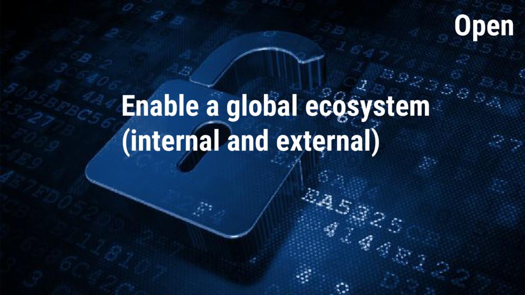 Open Open Enable a global ecosystem (internal a...