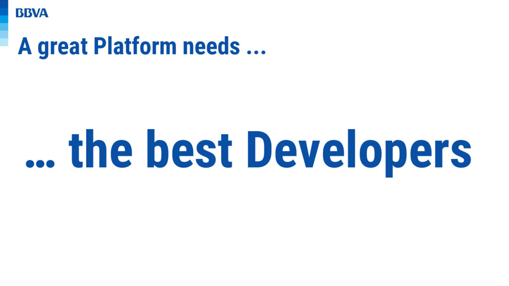 A great Platform needs ... … the best Developers