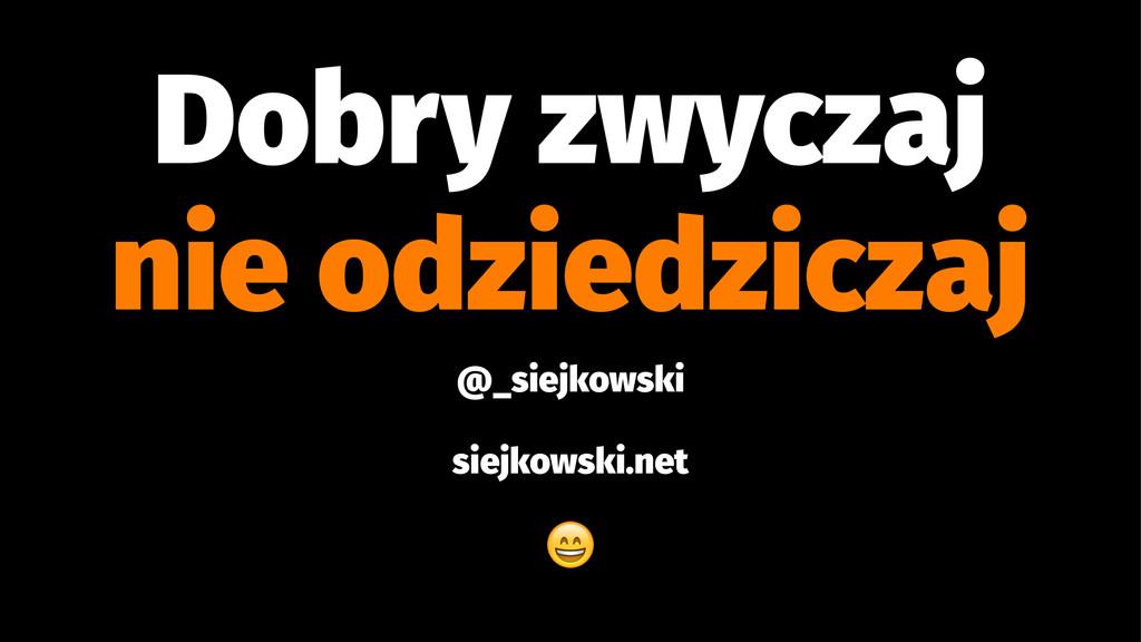Dobry zwyczaj nie odziedziczaj @_siejkowski sie...