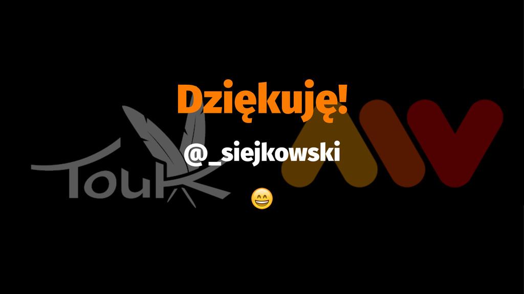 Dziękuję! @_siejkowski !
