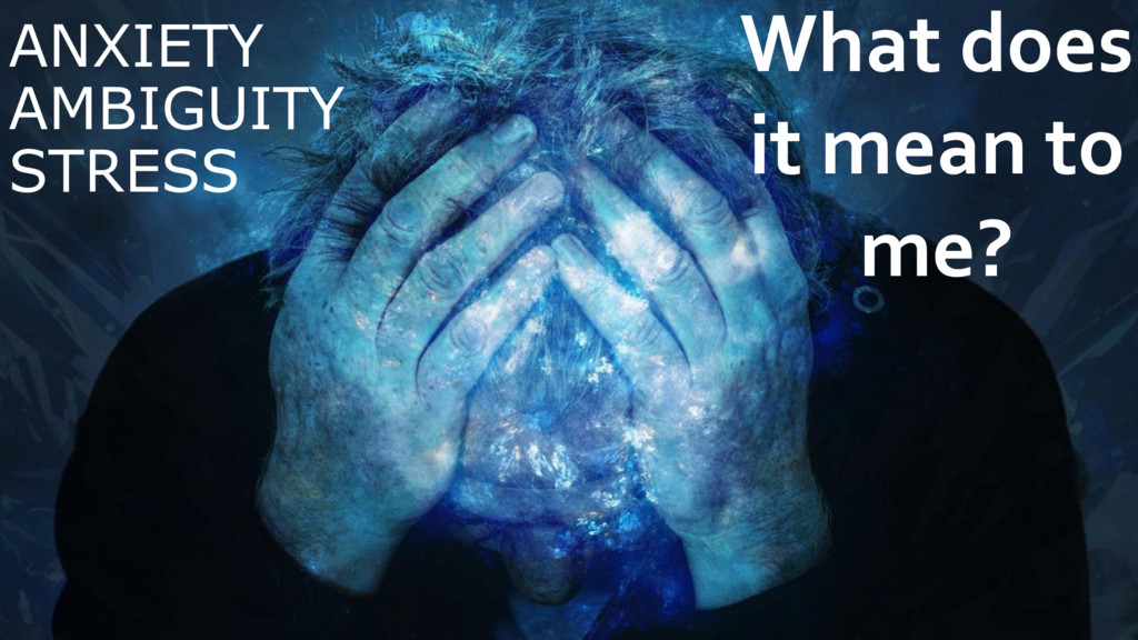 ANXIETY AMBIGUITY STRESS What does it mean to m...