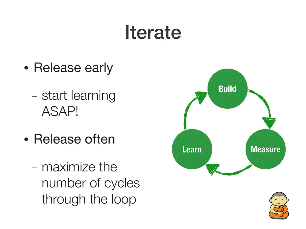 Iterate • Release early – start learning ASAP! ...