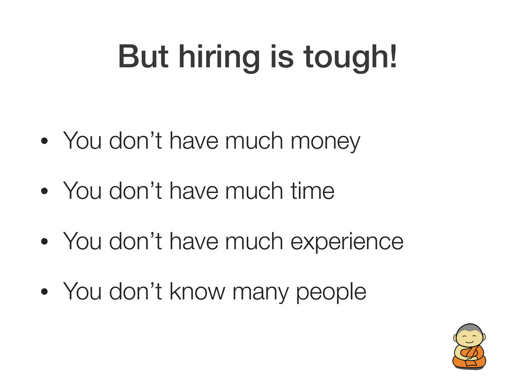 But hiring is tough! • You don't have much mone...