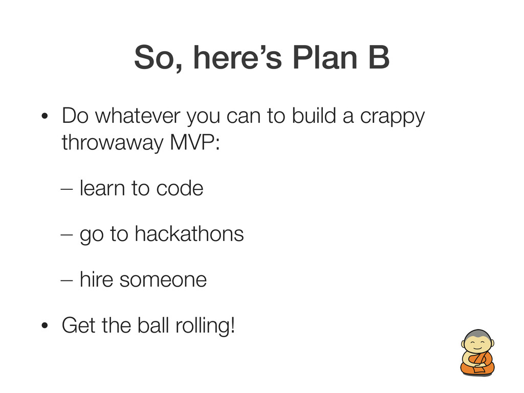 So, here's Plan B • Do whatever you can to buil...