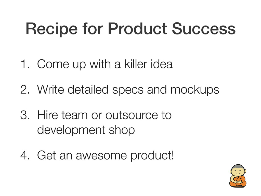 Recipe for Product Success 1. Come up with a ki...