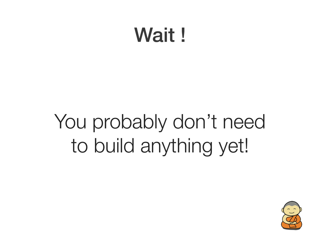 Wait ! You probably don't need