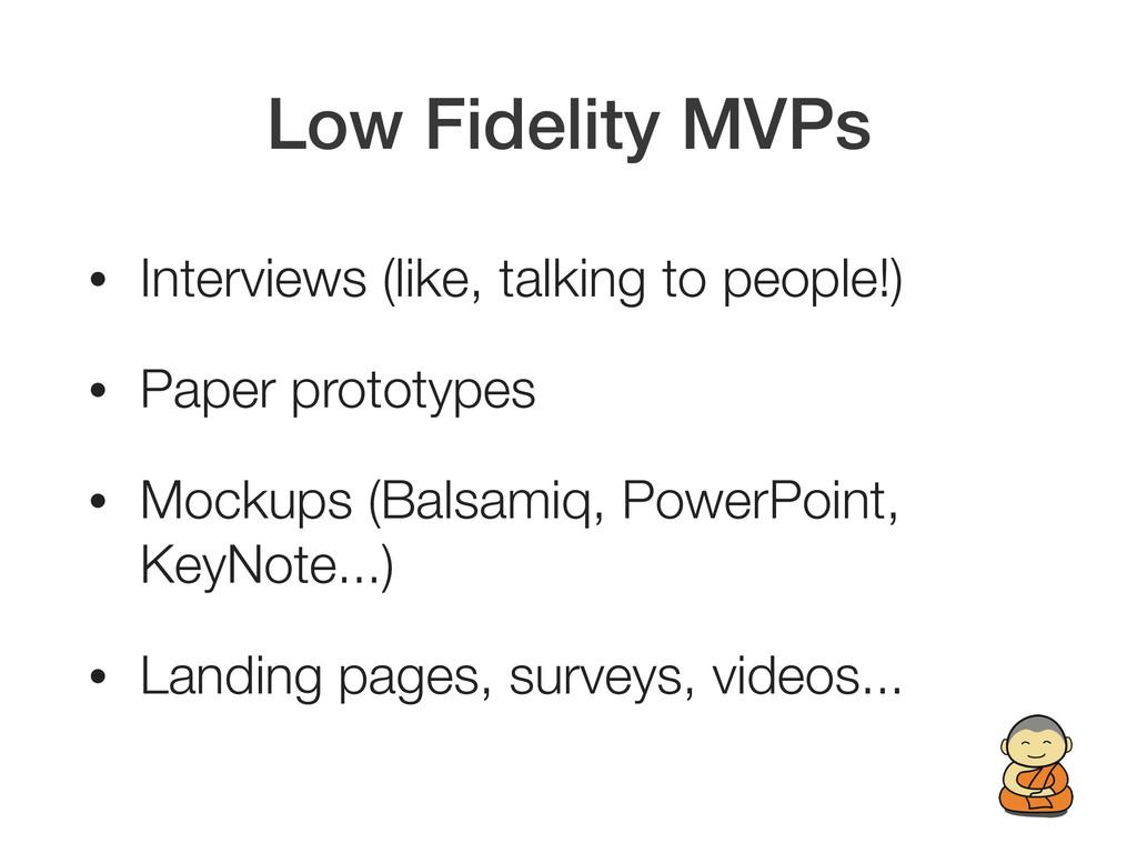 Low Fidelity MVPs • Interviews (like, talking t...