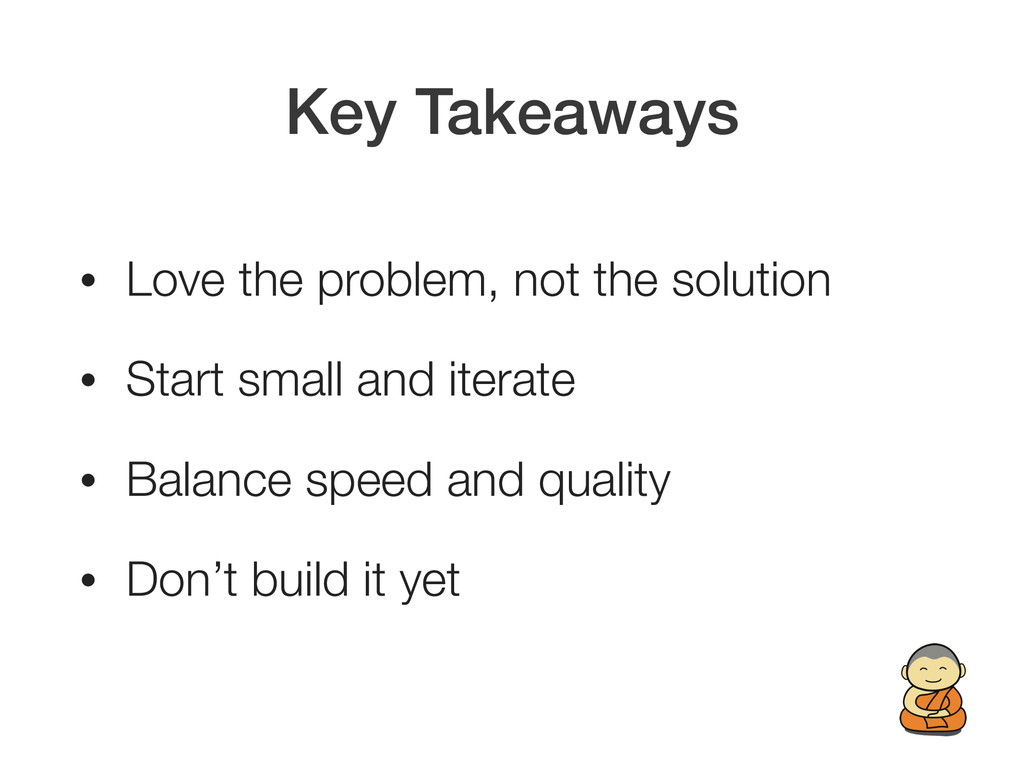 Key Takeaways • Love the problem, not the solut...