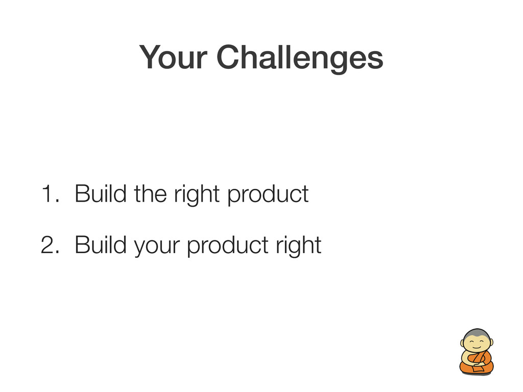 Your Challenges 1. Build the right product 2. B...