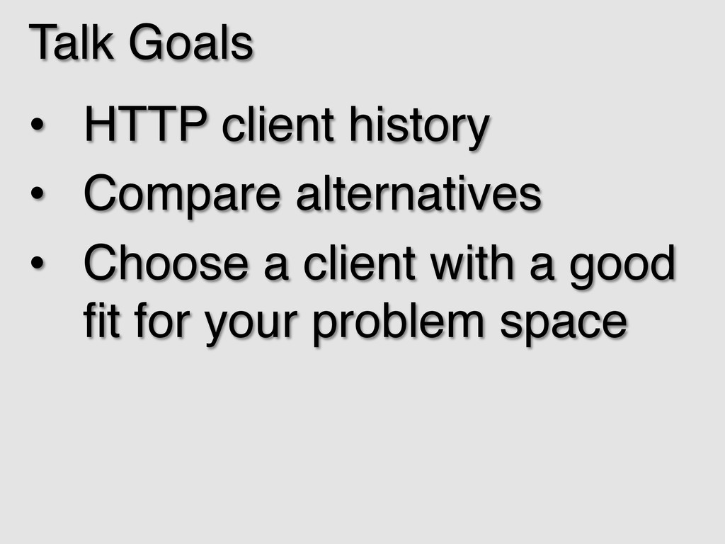 Talk Goals! • HTTP client history! • Compare ...
