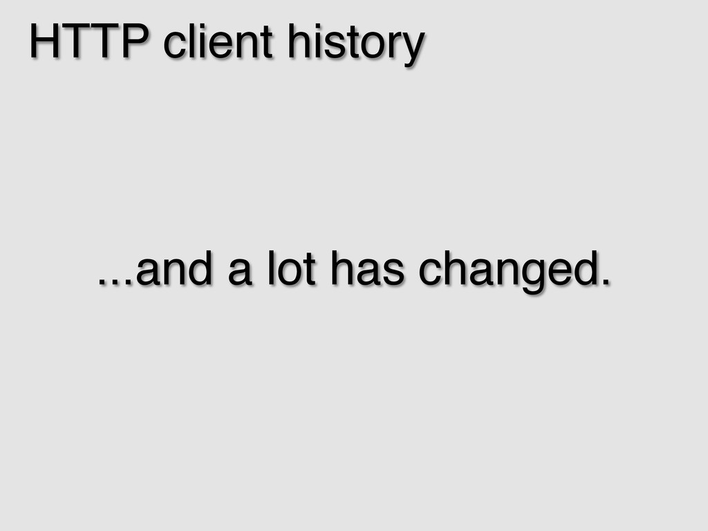 HTTP client history! ...and a lot has changed.!