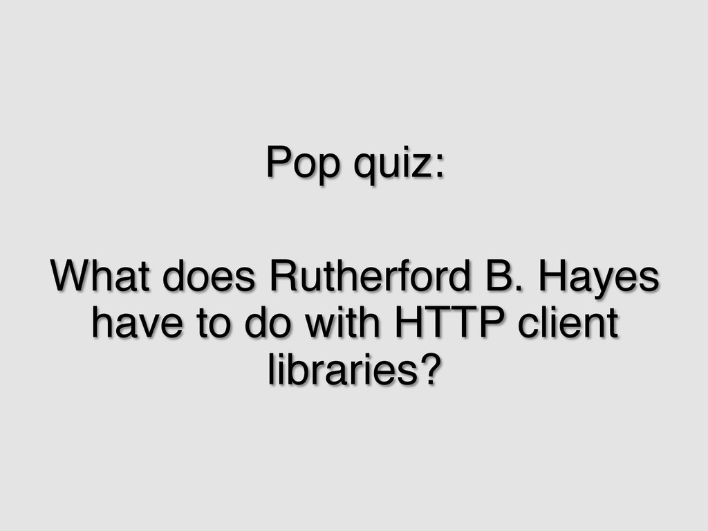 Pop quiz:! ! What does Rutherford B. Hayes have...