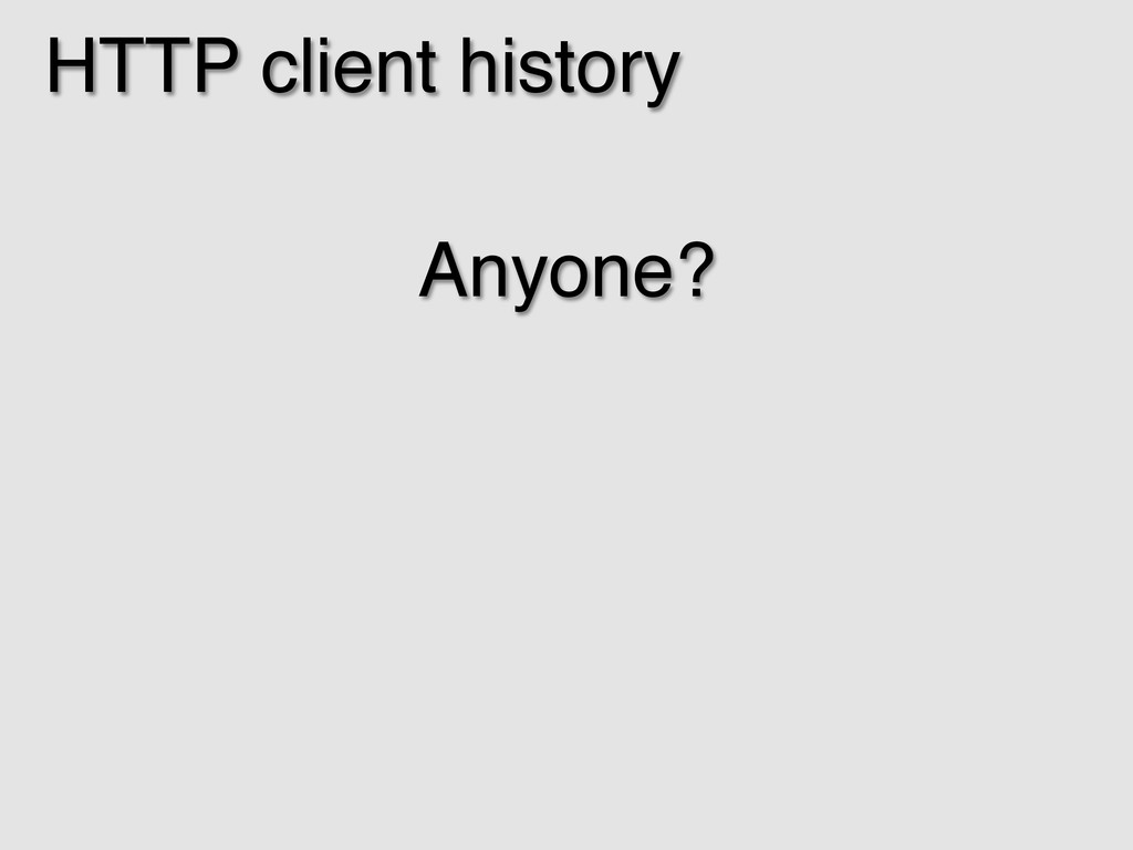 HTTP client history! Anyone?! !