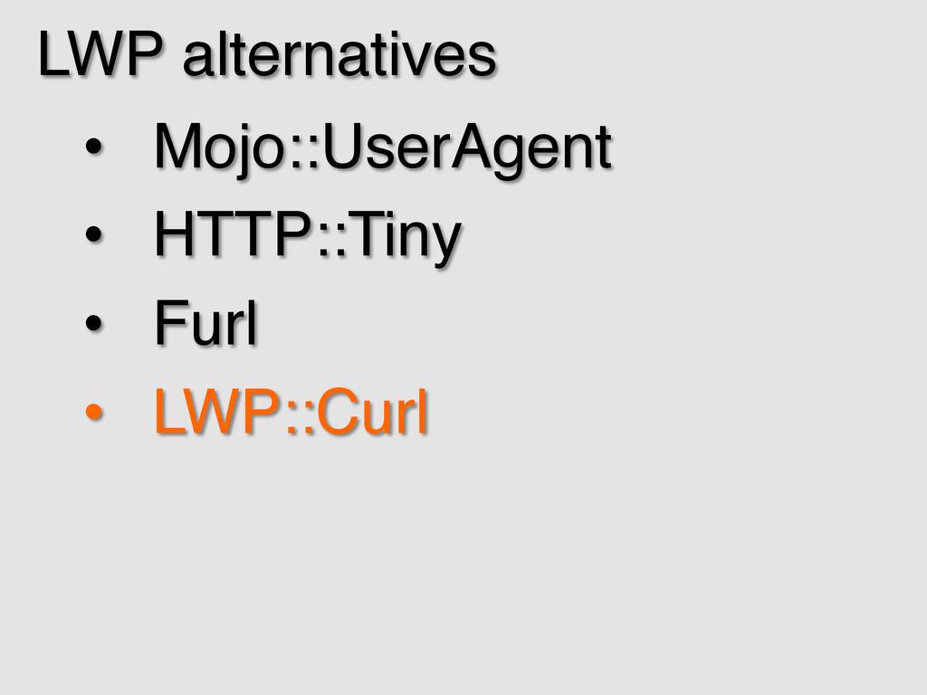 LWP alternatives! • Mojo::UserAgent! • HTTP::...