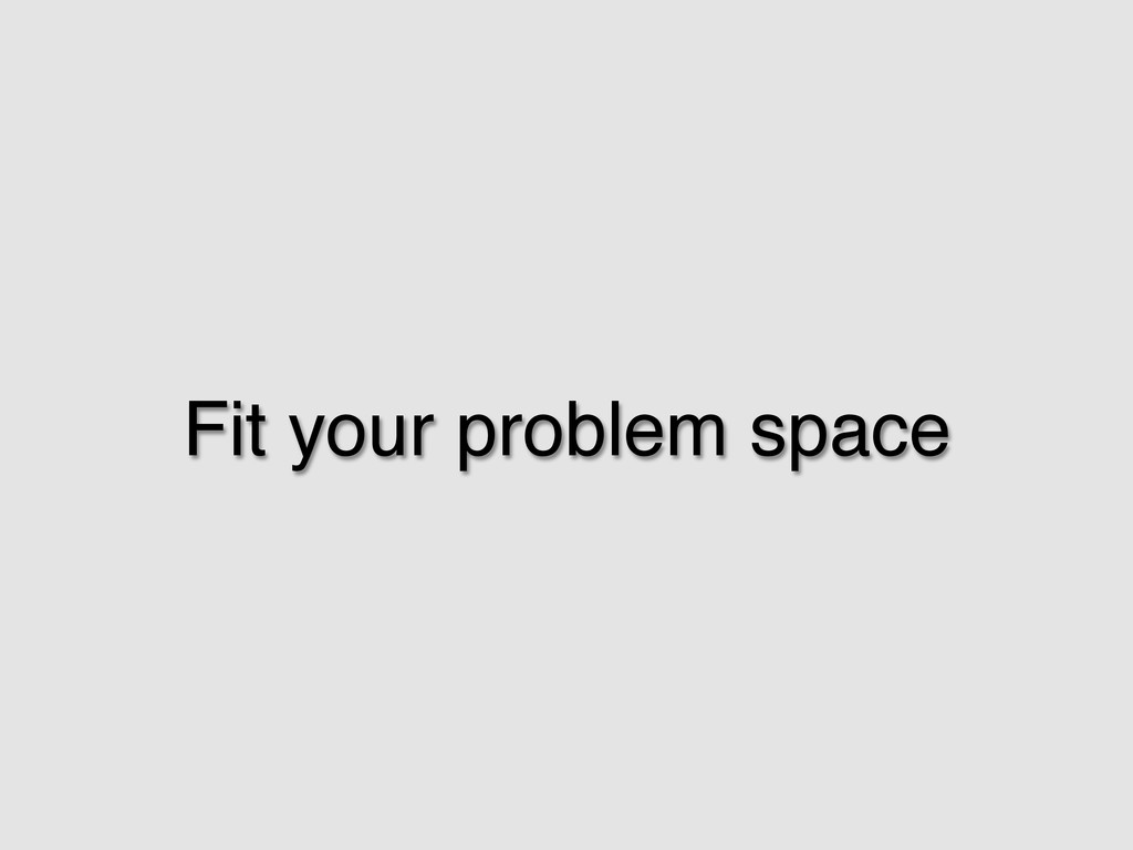 Fit your problem space!