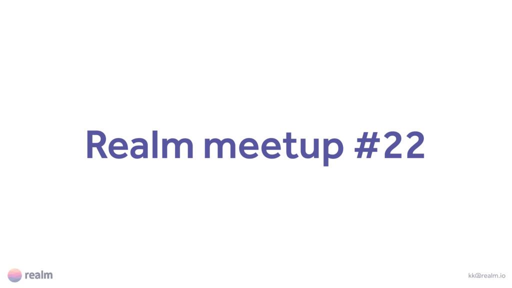 Realm meetup #22 kk@realm.io