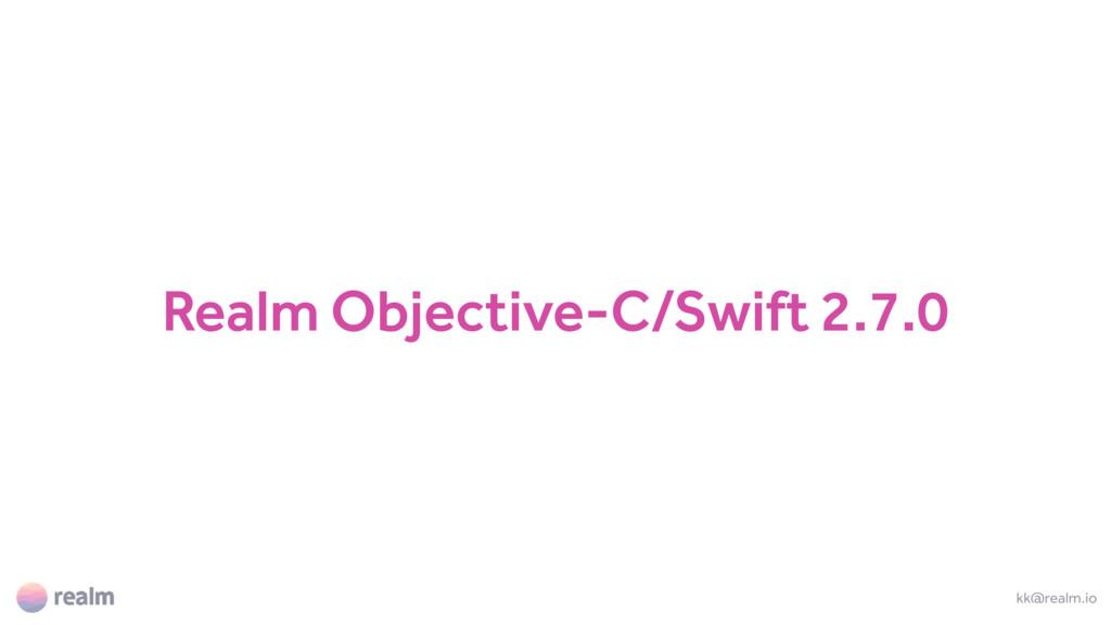 Realm Objective-C/Swift 2.7.0 kk@realm.io