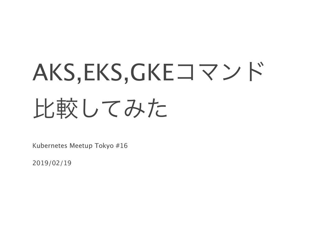 AKS,EKS,GKEίϚϯυ ൺֱͯ͠Έͨ Kubernetes Meetup Tokyo ...