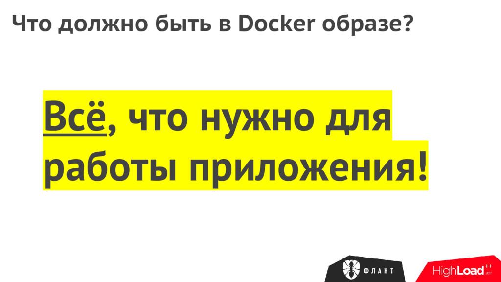 Что должно быть в Docker образе? Всё, что нужно...