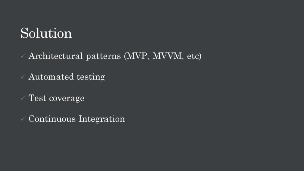 Solution ü Architectural patterns (MVP, MVVM, e...