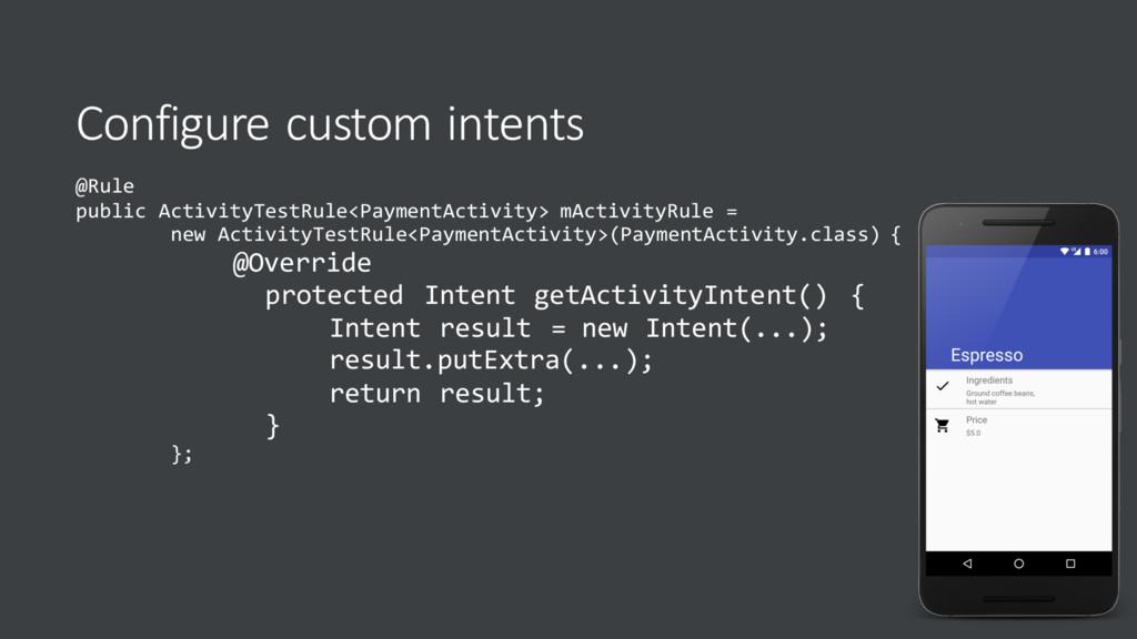 Configure custom intents @Rule public ActivityT...