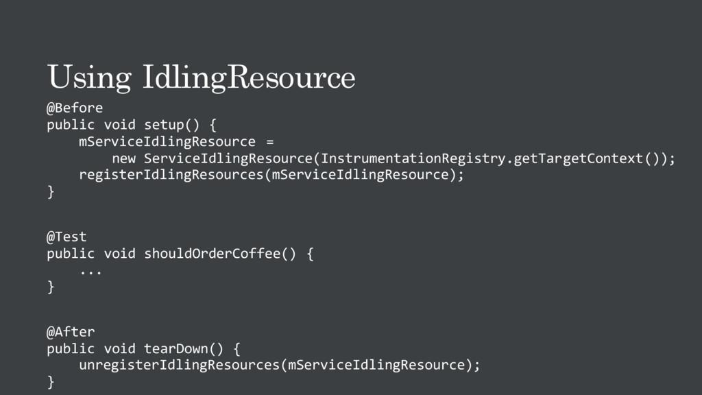 Using IdlingResource @Before public void setup(...
