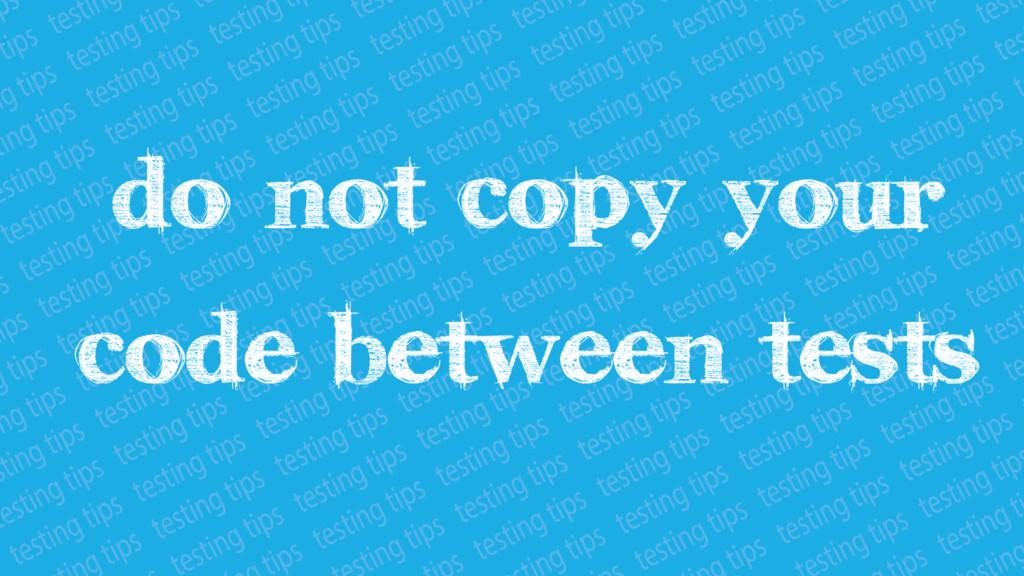 Do not copy your code between tests