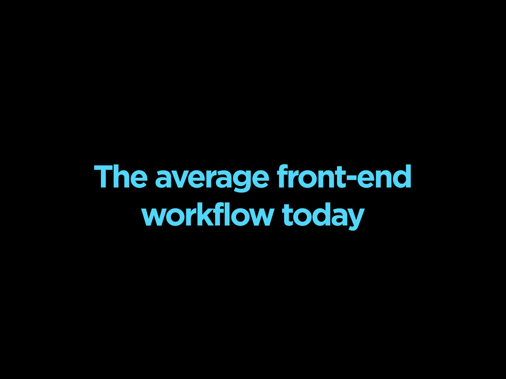 The average front-end workflow today