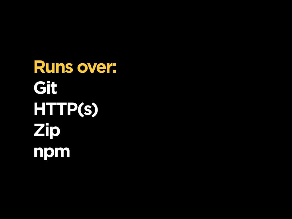 Runs over: Git HTTP(s) Zip npm