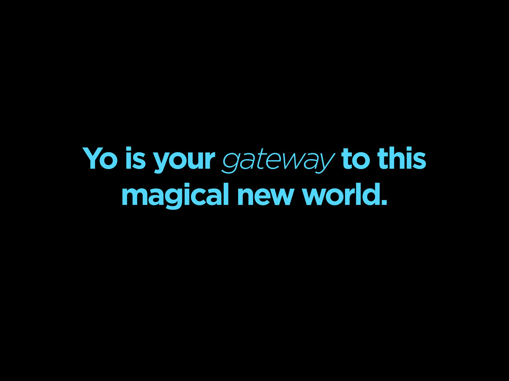 Yo is your gateway to this magical new world.