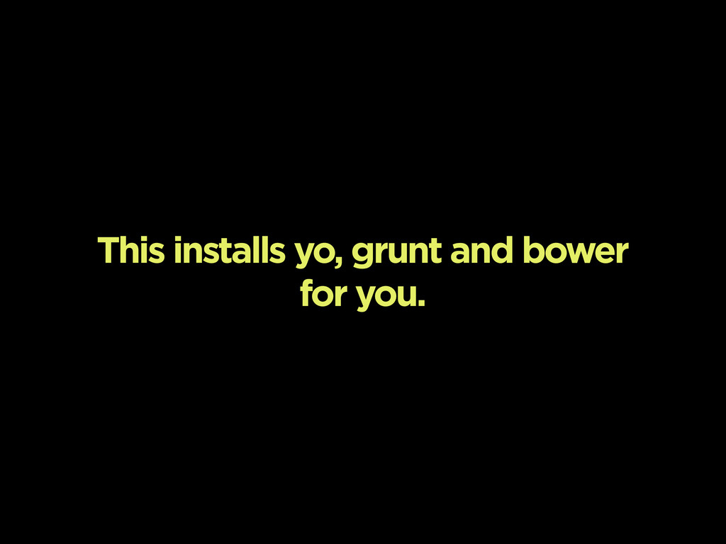 This installs yo, grunt and bower for you.
