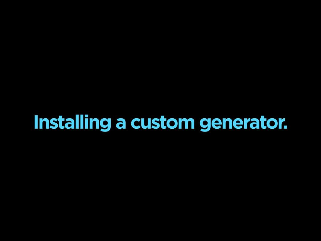 Installing a custom generator.