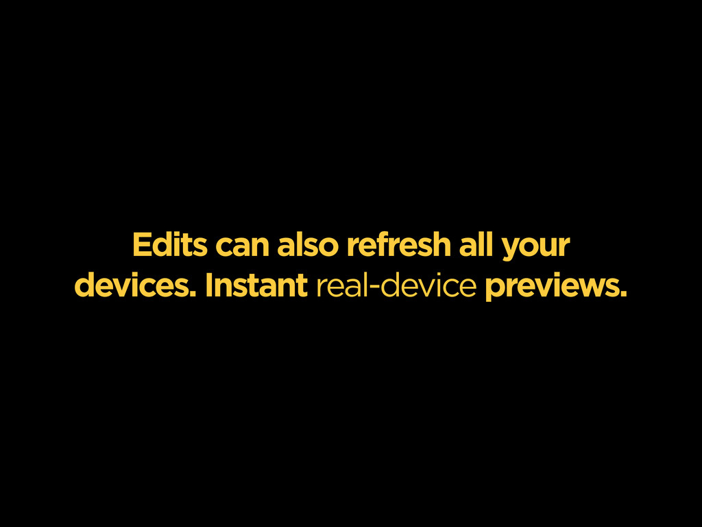 Edits can also refresh all your devices. Instan...
